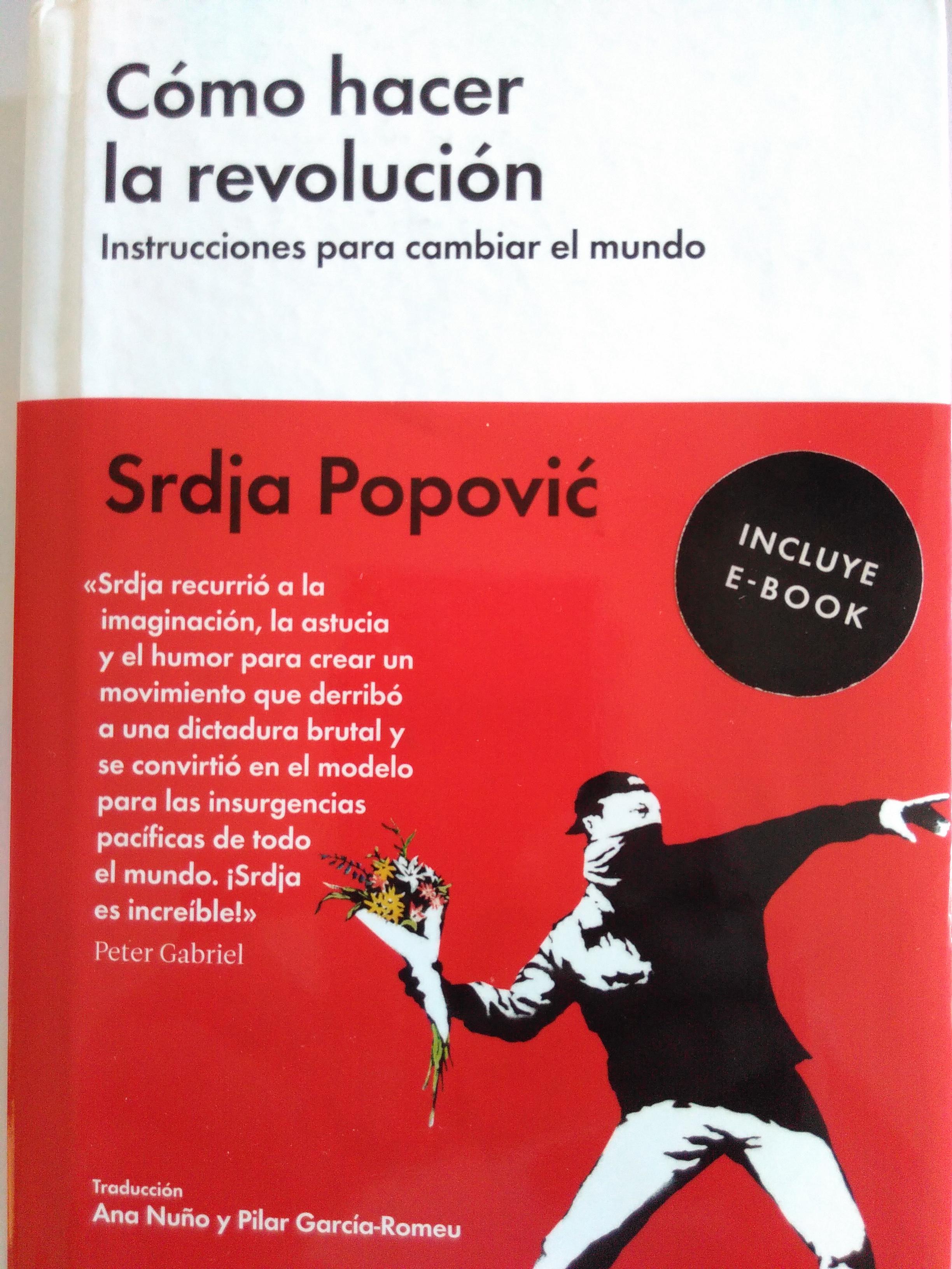 Cómo hacer la revolución. Instrucciones para cambiar el mundo. Srdja Popović. 2016
