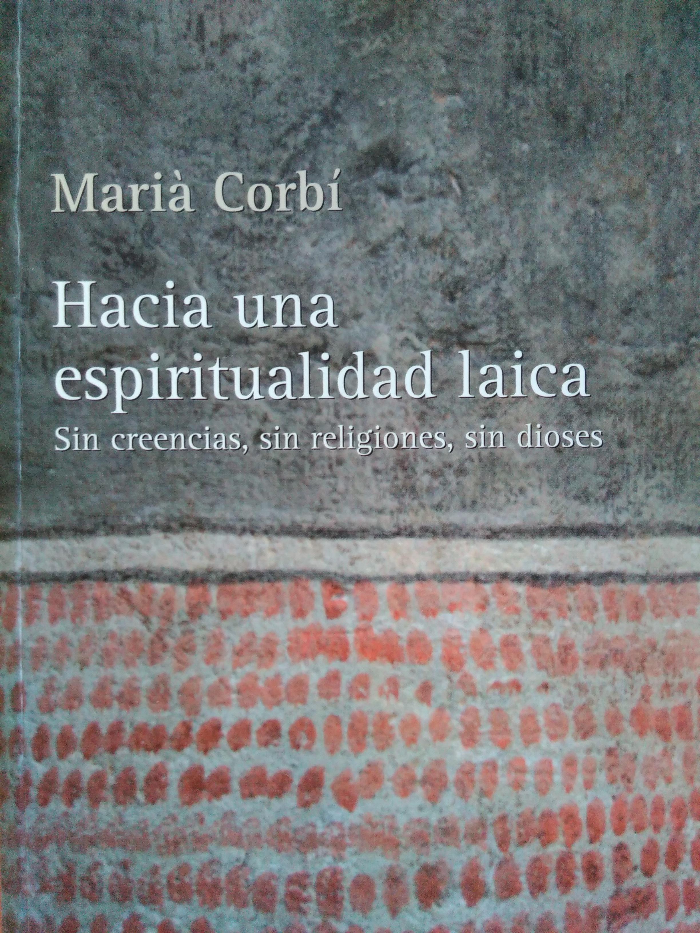 Hacia una espiritualidad laica. Sin creencias, sin religiones, sin dioses. Marià Corbí. 2007